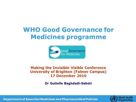 WHO Good Governance for Medicines programme Making the Invisible Visible Conference University of Brighton (Falmer Campus) 17 December 2010 Dr Guitelle.