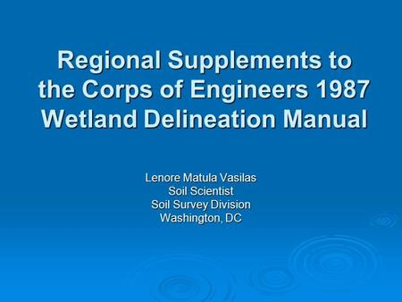 Regional Supplements to the Corps of Engineers 1987 Wetland Delineation Manual Lenore Matula Vasilas Soil Scientist Soil Survey Division Washington, DC.