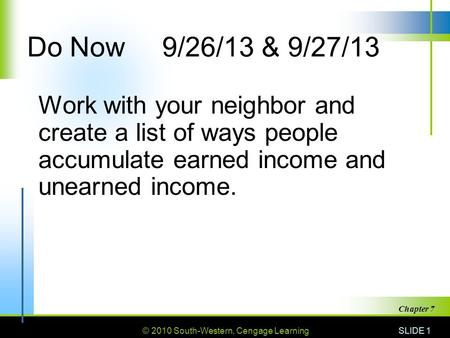 © 2010 South-Western, Cengage Learning SLIDE 1 Chapter 7 Do Now9/26/13 & 9/27/13 Work with your neighbor and create a list of ways people accumulate earned.