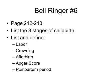 Bell Ringer #6 Page 212-213 List the 3 stages of childbirth List and define: –Labor –Crowning –Afterbirth –Apgar Score –Postpartum period.
