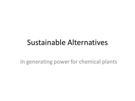 Sustainable Alternatives In generating power for chemical plants.