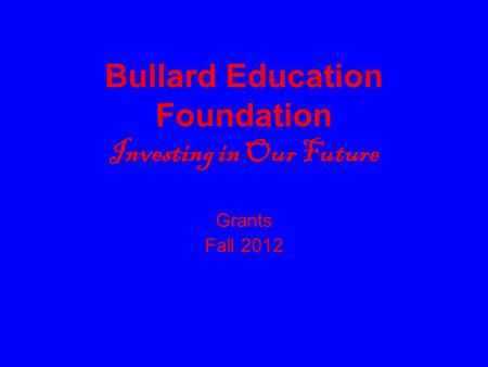 Bullard Education Foundation Investing in Our Future Grants Fall 2012.