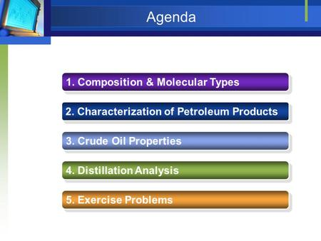 Agenda 1. Composition & Molecular Types 2. Characterization of Petroleum Products 3. Crude Oil Properties 4. Distillation Analysis 5. Exercise Problems.