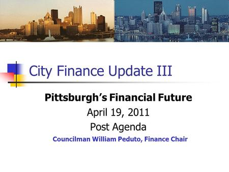 City Finance Update III Pittsburgh's Financial Future April 19, 2011 Post Agenda Councilman William Peduto, Finance Chair.