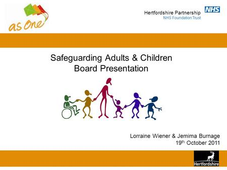 Hertfordshire Partnership NHS Foundation Trust Safeguarding Adults & Children Board Presentation Lorraine Wiener & Jemima Burnage 19 th October 2011.