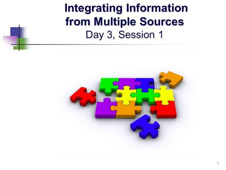 Integrating Information from Multiple Sources Integrating Information from Multiple Sources Day 3, Session 1 1.
