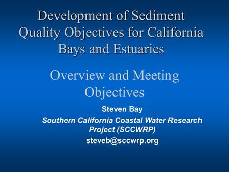 Development of Sediment Quality Objectives for California Bays and Estuaries Overview and Meeting Objectives Steven Bay Southern California Coastal Water.