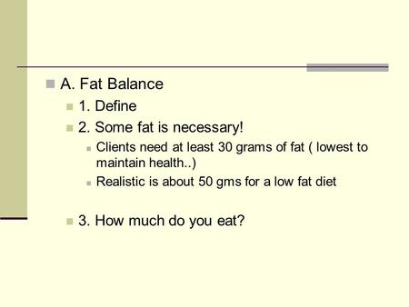 A. Fat Balance 1. Define 2. Some fat is necessary! Clients need at least 30 grams of fat ( lowest to maintain health..) Realistic is about 50 gms for a.