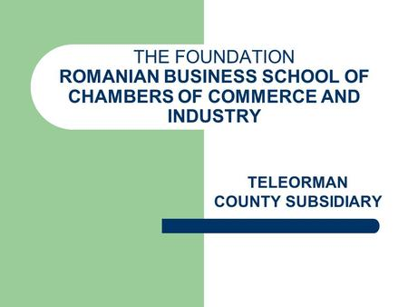THE FOUNDATION ROMANIAN BUSINESS SCHOOL OF CHAMBERS OF COMMERCE AND INDUSTRY TELEORMAN COUNTY SUBSIDIARY.