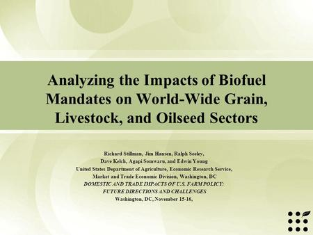Analyzing the Impacts of Biofuel Mandates on World-Wide Grain, Livestock, and Oilseed Sectors Richard Stillman, Jim Hansen, Ralph Seeley, Dave Kelch, Agapi.