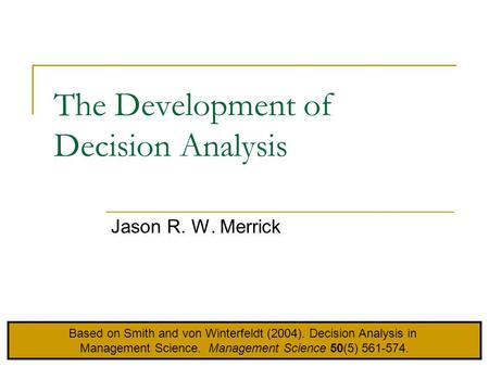 The Development of Decision Analysis Jason R. W. Merrick Based on Smith and von Winterfeldt (2004). Decision Analysis in Management Science. Management.