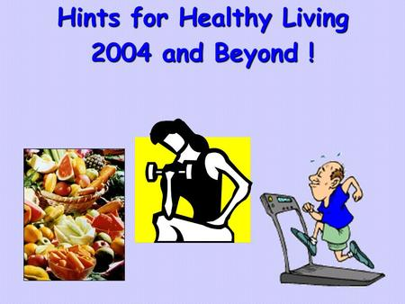 "Hints for Healthy Living 2004 and Beyond !. Here's ""How To"" The following are tips to attainting and maintaining a healthy and longer life !  Eat well-balanced."