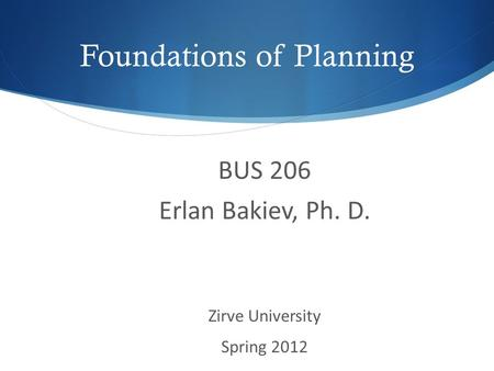 Foundations of Planning BUS 206 Erlan Bakiev, Ph. D. Zirve University Spring 2012.
