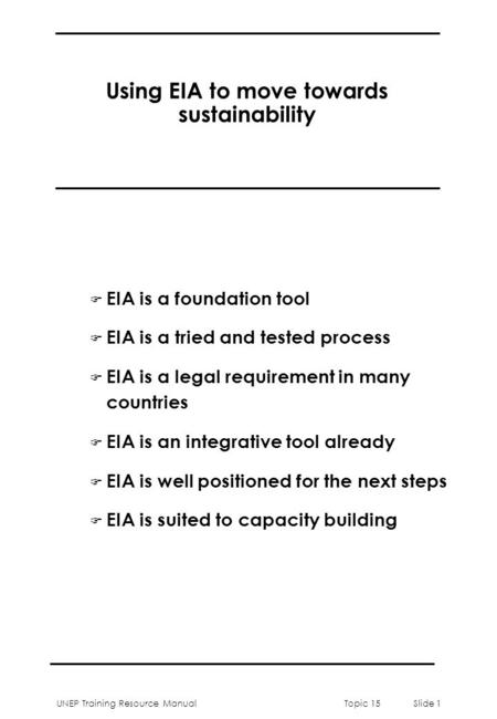 UNEP Training Resource ManualTopic 15 Slide 1 Using EIA to move towards sustainability F EIA is a foundation tool F EIA is a tried and tested process F.