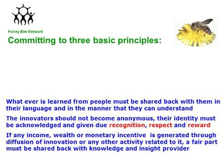 Committing to three basic principles: Honey Bee Network What ever is learned from people must be shared back with them in their language and in the manner.