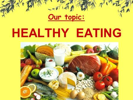 Our topic: HEALTHY EATING. The main question: What food groups are important for a healthy body?