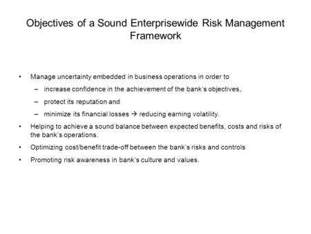 Objectives of a Sound Enterprisewide Risk Management Framework Manage uncertainty embedded in business operations in order to –increase confidence in the.