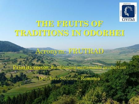 THE FRUITS OF TRADITIONS IN ODORHEI Acronym: FRUTRAD Priority sector : Facilitating sustainable production Odorheiu Secuiesc, Romania.