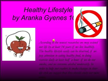Healthy Lifestyle by Aranka Gyenes 10. B According to the newest researches we may extend our life by at least 14 years if we live healthily. The healthy.