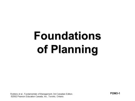 Robbins et al., Fundamentals of Management, 3rd Canadian Edition. ©2002 Pearson Education Canada, Inc., Toronto, Ontario. Foundations of Planning FOM3-1.