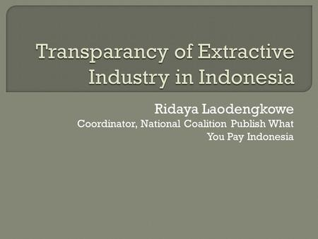 Ridaya Laodengkowe Coordinator, National Coalition Publish What You Pay Indonesia.