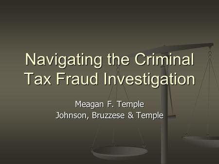 Navigating the Criminal Tax Fraud Investigation Meagan F. Temple Johnson, Bruzzese & Temple.