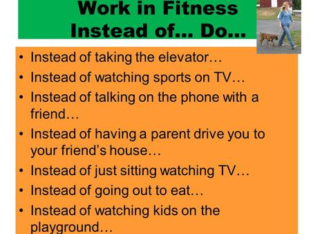 Work in Fitness Instead of… Do… Instead of taking the elevator… Instead of watching sports on TV… Instead of talking on the phone with a friend… Instead.