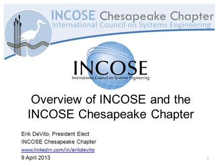 Overview of INCOSE and the INCOSE Chesapeake Chapter Erik DeVito, President Elect INCOSE Chesapeake Chapter www.linkedin.com/in/erikdevito 9 April 2013.