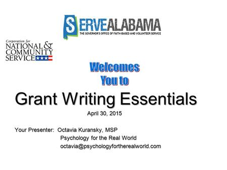 Grant Writing Essentials April 30, 2015 April 30, 2015 Your Presenter: Octavia Kuransky, MSP Psychology for the Real World Psychology for the Real World.