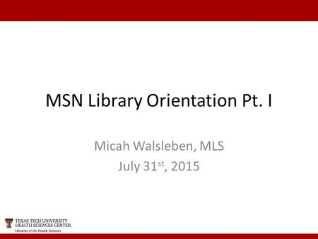 MSN Library Orientation Pt. I Micah Walsleben, MLS July 31 st, 2015.