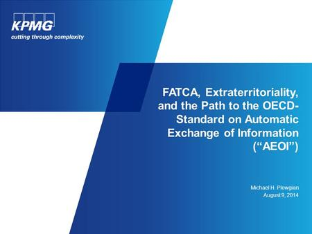 "Michael H. Plowgian August 9, 2014 FATCA, Extraterritoriality, and the Path to the OECD- Standard on Automatic Exchange of Information (""AEOI"")"