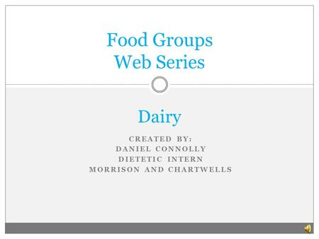 CREATED BY: DANIEL CONNOLLY DIETETIC INTERN MORRISON AND CHARTWELLS Food Groups Web Series Dairy.