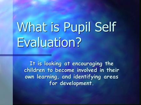 What is Pupil Self Evaluation? It is looking at encouraging the children to become involved in their own learning, and identifying areas for development.