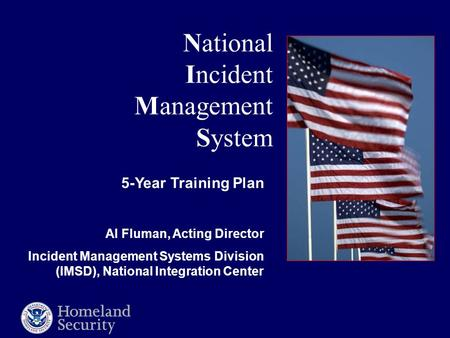 National Incident Management System 5-Year Training Plan Al Fluman, Acting Director Incident Management Systems Division (IMSD), National Integration Center.