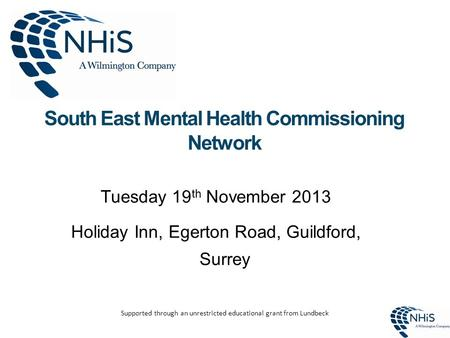 South East Mental Health Commissioning Network Tuesday 19 th November 2013 Holiday Inn, Egerton Road, Guildford, Surrey Supported through an unrestricted.