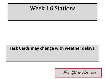 Week 16 Stations Task Cards may change with weather delays. Mrs. Gill & Mrs. Lane.