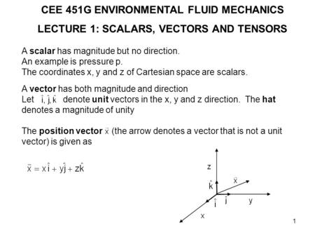 1 CEE 451G ENVIRONMENTAL FLUID MECHANICS LECTURE 1: SCALARS, VECTORS AND TENSORS A scalar has magnitude but no direction. An example is pressure p. The.