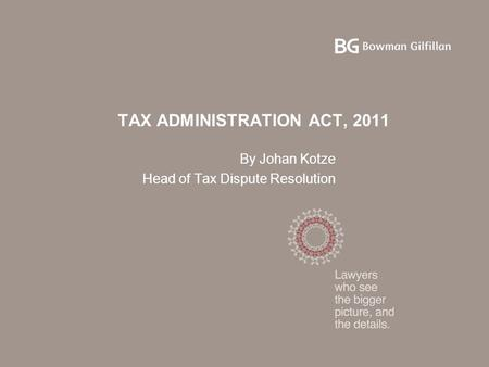 TAX ADMINISTRATION ACT, 2011 By Johan Kotze Head of Tax Dispute Resolution.