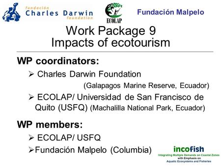 Work Package 9 Impacts of ecotourism WP coordinators:  Charles Darwin Foundation (Galapagos Marine Reserve, Ecuador)  ECOLAP/ Universidad de San Francisco.