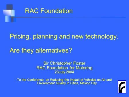 RAC Foundation Pricing, planning and new technology. Are they alternatives? Sir Christopher Foster RAC Foundation for Motoring 23July 2004 To the Conference.