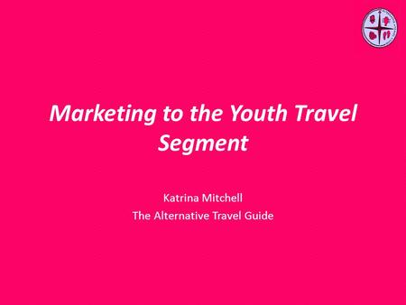 Marketing to the Youth Travel Segment Katrina Mitchell The Alternative Travel Guide.