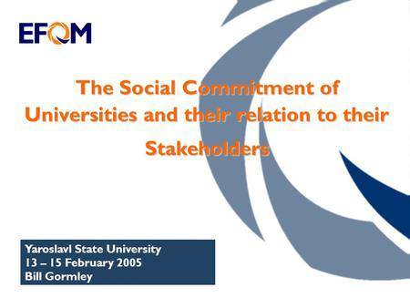 The Social Commitment of Universities and their relation to their Stakeholders Yaroslavl State University 13 – 15 February 2005 Bill Gormley.