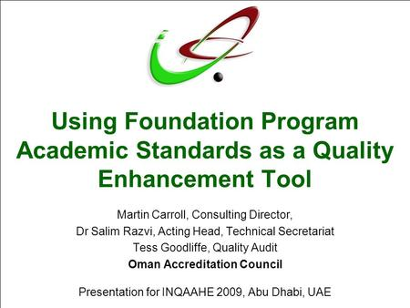 Using Foundation Program Academic Standards as a Quality Enhancement Tool Martin Carroll, Consulting Director, Dr Salim Razvi, Acting Head, Technical Secretariat.