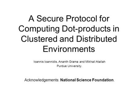 A Secure Protocol for Computing Dot-products in Clustered and Distributed Environments Ioannis Ioannidis, Ananth Grama and Mikhail Atallah Purdue University.