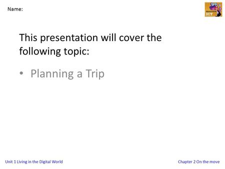 Unit 1 Living in the Digital WorldChapter 2 On the move This presentation will cover the following topic: Planning a Trip Name: