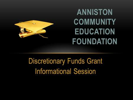 Discretionary Funds Grant Informational Session ANNISTON COMMUNITY EDUCATION FOUNDATION.