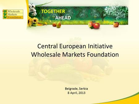 Central European Initiative Wholesale Markets Foundation Belgrade, Serbia 8 April, 2013 TOGETHER AHEAD.