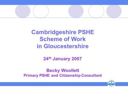 Cambridgeshire PSHE Scheme of Work in Gloucestershire 24 th January 2007 Becky Woollett Primary PSHE and Citizenship Consultant.