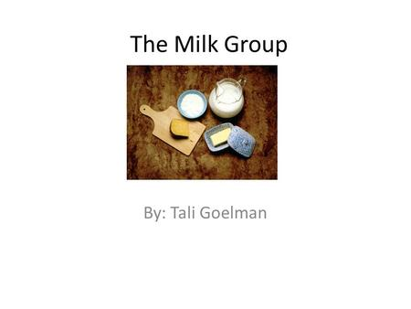 The Milk Group By: Tali Goelman. The milk group is good for your body. The milk group is good for your body so you must have it.