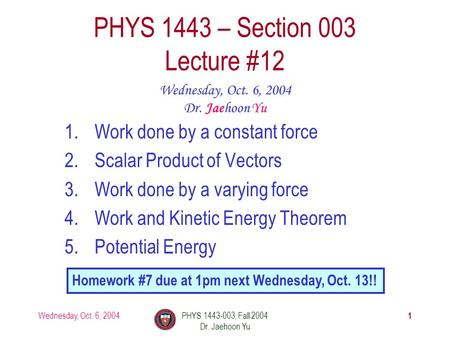 Wednesday, Oct. 6, 2004PHYS 1443-003, Fall 2004 Dr. Jaehoon Yu 1 1.Work done by a constant force 2.Scalar Product of Vectors 3.Work done by a varying force.